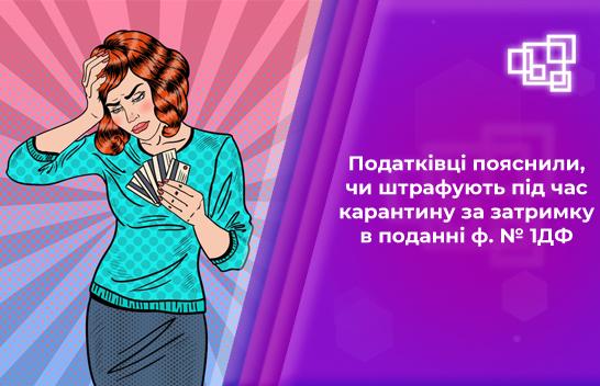 Податківці пояснили, чи штрафують під час карантину за затримку в поданні ф. № 1ДФ