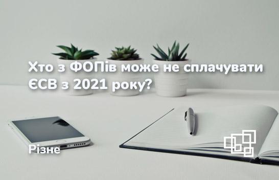 Хто з ФОПів може не сплачувати ЄСВ з 2021 року?