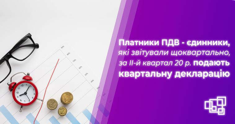 Платники ПДВ - єдинники, які звітували щоквартально, за ІІ-й квартал 2020 р. подають квартальну декларацію