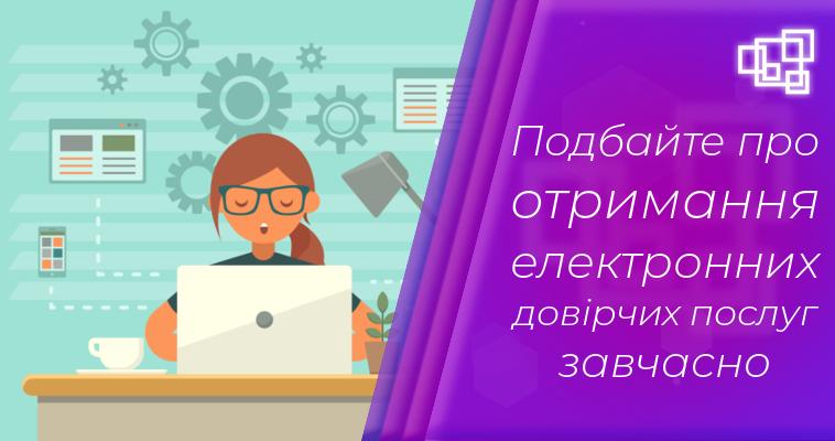 Подбайте про отримання електронних довірчих послуг завчасно