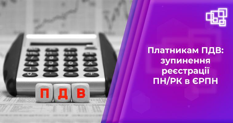 Платникам ПДВ: зупинення реєстрації ПН/РК в ЄРПН