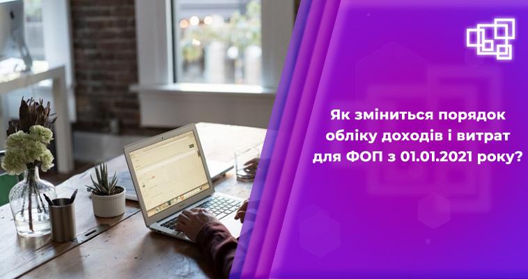 Як зміниться порядок обліку доходів і витрат для ФОП з 01.01.2021 року?