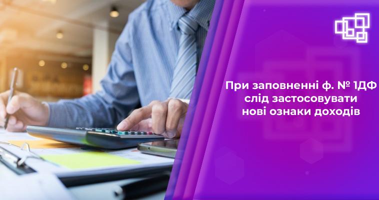 При заповненні ф. № 1ДФ слід застосовувати нові ознаки доходів