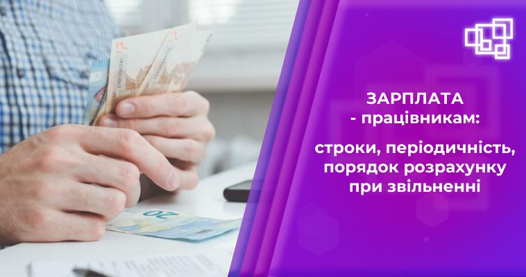 Зарплата — працівникам: строки, періодичність, порядок розрахунку при звільненні