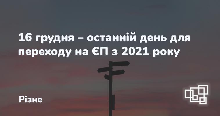 16 грудня – останній день для переходу на ЄП з 2021 року