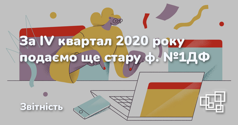 За IV квартал 2020 року подаємо ще стару ф. №1ДФ