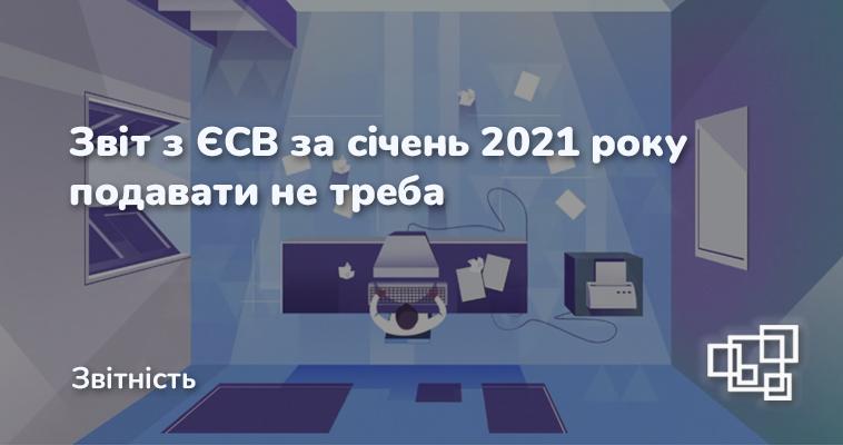 Звіт з ЄСВ за січень 2021 року подавати не треба