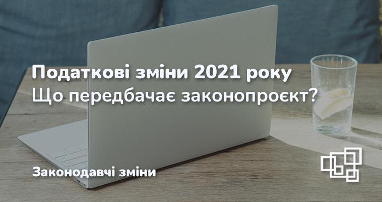 Податкові зміни 2021 року. Що передбачає законопроєкт?