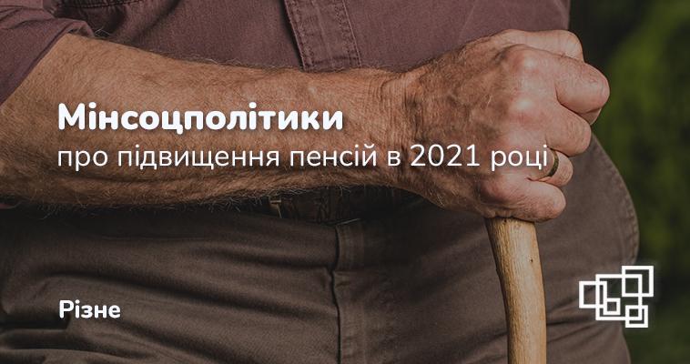 Мінсоцполітики про підвищення пенсій в 2021 році